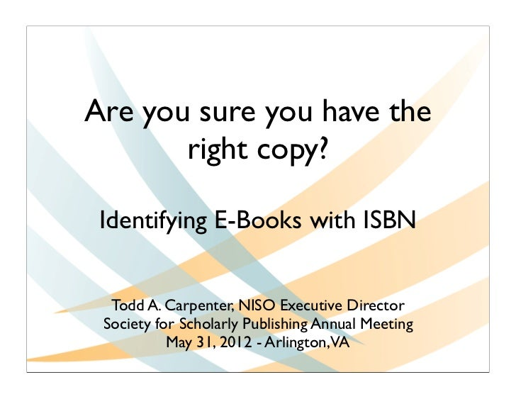 Are you sure you have the       right copy? Identifying E-Books with ISBN  Todd A. Carpenter, NISO Executive Director Soci...