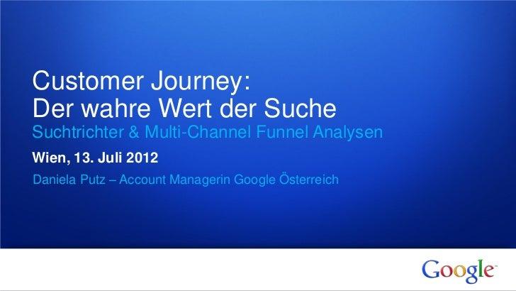 Customer Journey:Der wahre Wert der SucheSuchtrichter & Multi-Channel Funnel AnalysenWien, 13. Juli 2012Daniela Putz – Acc...