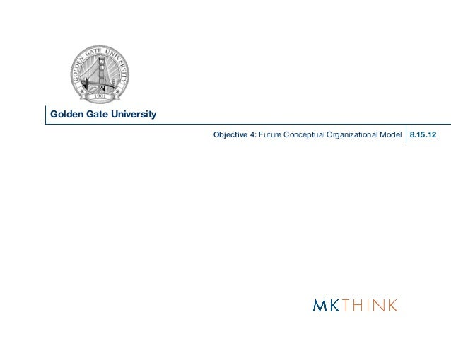 Golden Gate University                         Objective 4: Future Conceptual Organizational Model   8.15.12