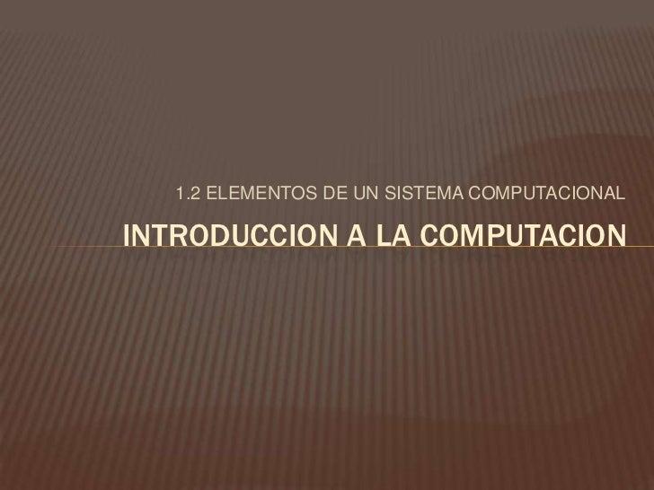 1.2 ELEMENTOS DE UN SISTEMA COMPUTACIONAL<br />INTRODUCCION A LA COMPUTACION<br />