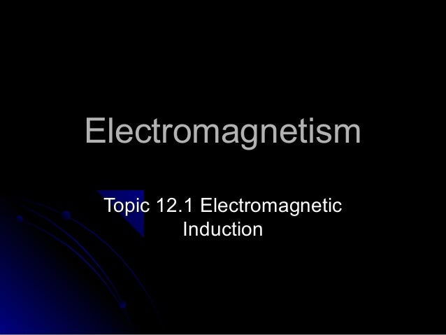 Electromagnetism Topic 12.1 Electromagnetic          Induction