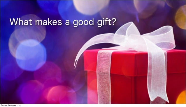 What makes a good gift?  Sunday, December 1, 13