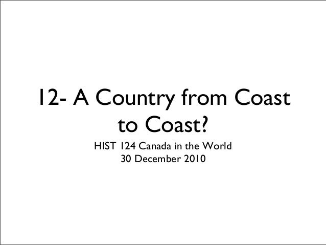 12- A Country from Coast to Coast? HIST 124 Canada in the World 30 December 2010