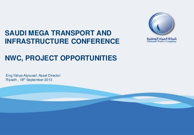 SAUDI MEGA TRANSPORT AND INFRASTRUCTURE CONFERENCE NWC, PROJECT OPPORTUNITIES Eng.Yahya Alyousef, Asset Director Riyadh , ...