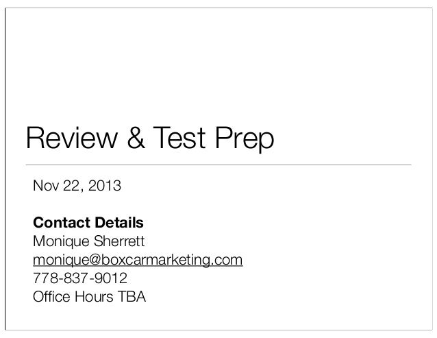 Review & Test Prep Nov 22, 2013 Contact Details Monique Sherrett monique@boxcarmarketing.com 778-837-9012 Office Hours TBA