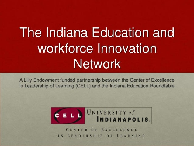The Indiana Education and  workforce Innovation         NetworkA Lilly Endowment funded partnership between the Center of ...