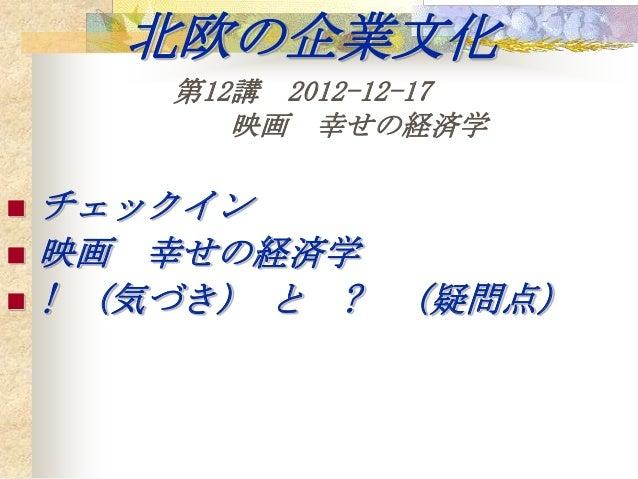北欧の企業文化        第12講 2012-12-17           映画 幸せの経済学   チェックイン   映画 幸せの経済学   ! (気づき) と ? (疑問点)