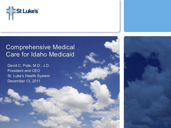 Comprehensive Medical  Care for Idaho Medicaid  David C. Pate, M.D., J.D. President and CEO St. Luke's Health System Decem...