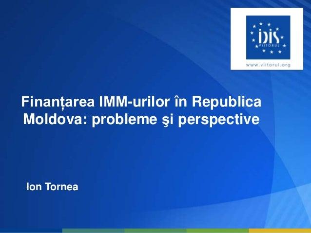 Finanţarea IMM-urilor în RepublicaMoldova: probleme şi perspectiveIon Tornea