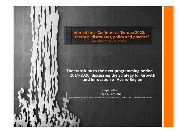 International Conference 'Europe 2020: rhetoric, discourses, policy and practice' University of Aveiro, 5/6 July 2013 The ...