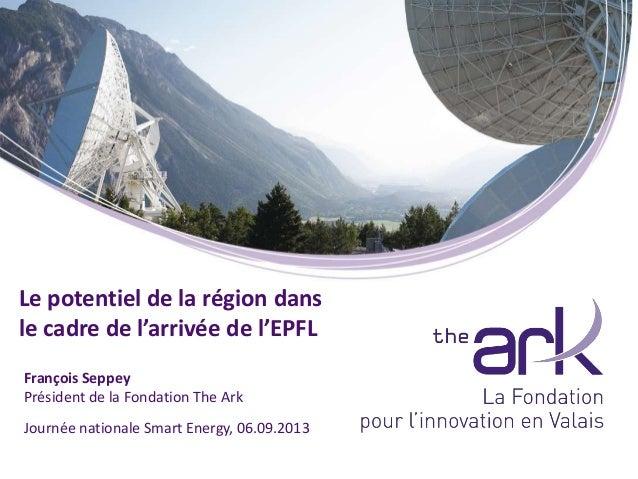 Journée nationale Smart Energy, 06.09.2013 François Seppey Président de la Fondation The Ark Le potentiel de la région dan...