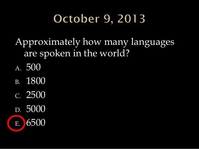 Approximately how many languages are spoken in the world? A. 500 B. 1800 C. 2500 D. 5000 E. 6500