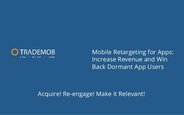 Mobile Retargeting for Apps: Increase Revenue and Win Back Dormant App Users  Acquire! Re-engage! Make it Relevant!