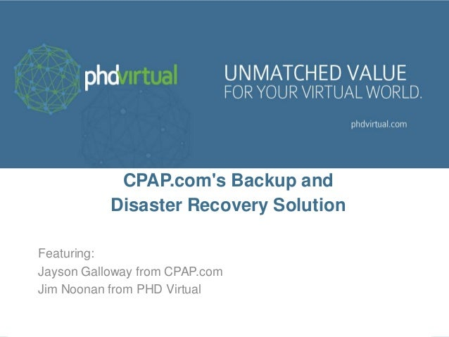 CPAP.com's Backup and Disaster Recovery Solution Featuring: Jayson Galloway from CPAP.com Jim Noonan from PHD Virtual