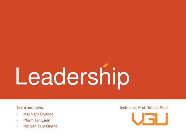 Leadership Team members: •  Mai Nam Chuong  •  Pham Tan Liem  •  Nguyen Huu Quang  Instructor: Prof. Tomas Benz