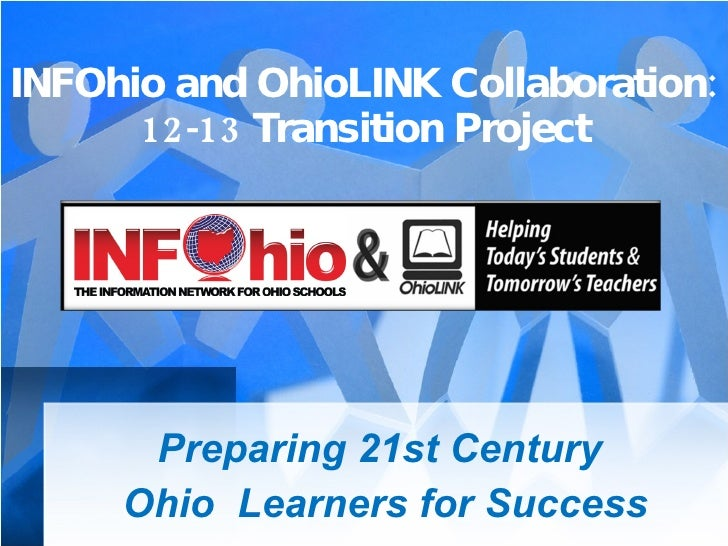 INFOhio and OhioLINK Collaboration: 12-13 Transition Project Preparing 21st Century  Ohio  Learners for Success