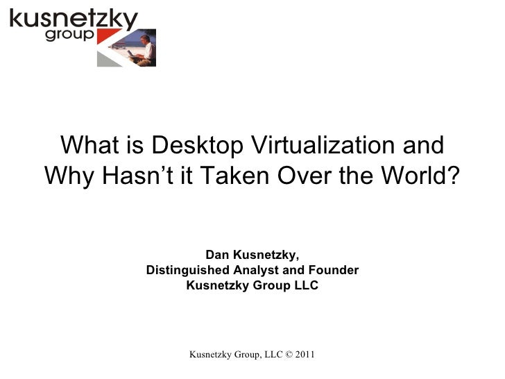 Kusnetzky Group, LLC ©  2011 What is Desktop Virtualization and Why Hasn't it Taken Over the World? Dan Kusnetzky, Disting...