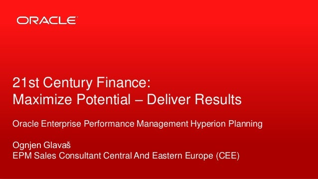 21st Century Finance: Maximize Potential – Deliver Results Oracle Enterprise Performance Management Hyperion Planning Ognj...