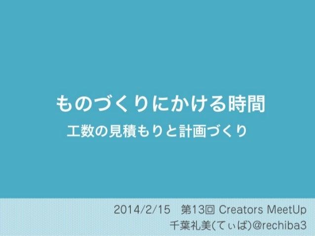 ものづくりにかける時間 工数の見積もりと計画づくり  2014/2/15第13回 Creators MeetUp 千葉礼美(てぃば)@rechiba3