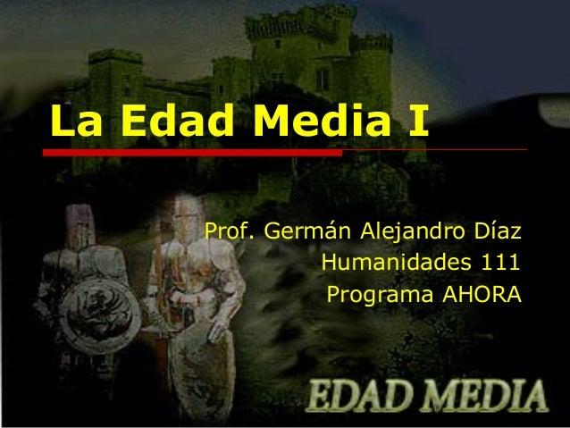 La Edad Media I Prof. Germán Alejandro Díaz Humanidades 111 Programa AHORA