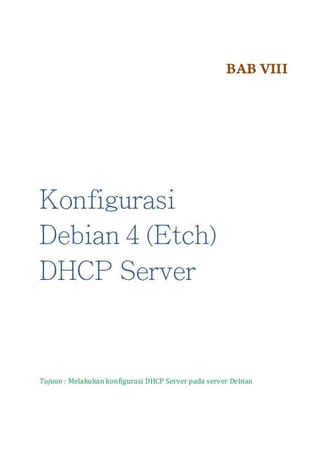 BAB VIII  Konfigurasi Debian 4 (Etch) DHCP Server  Tujuan : Melakukan konfigurasi DHCP Server pada server Debian