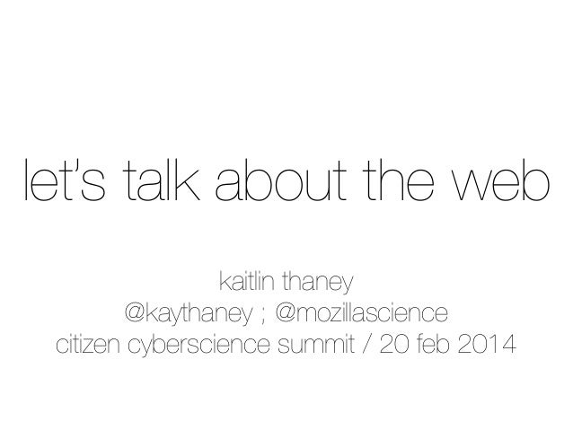 let's talk about the web kaitlin thaney @kaythaney ; @mozillascience citizen cyberscience summit / 20 feb 2014