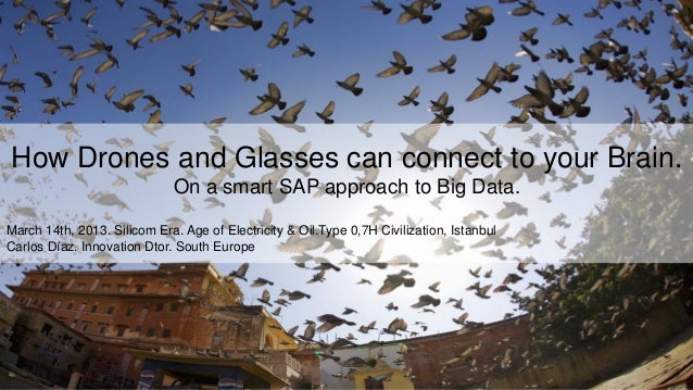 1 How Drones and Glasses can connect to your Brain. On a smart SAP approach to Big Data. March 14th, 2013. Silicom Era. Ag...