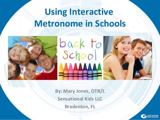 By: Mary Jones, OTR/L Sensational Kids LLC Bradenton, FL Using Interactive Metronome in Schools