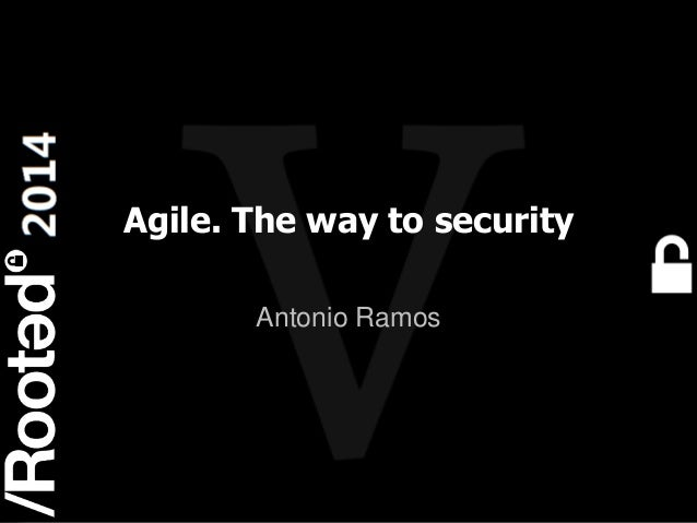 1 Rooted CON 2014 6-7-8 Marzo // 6-7-8 March Agile. The way to security Antonio Ramos
