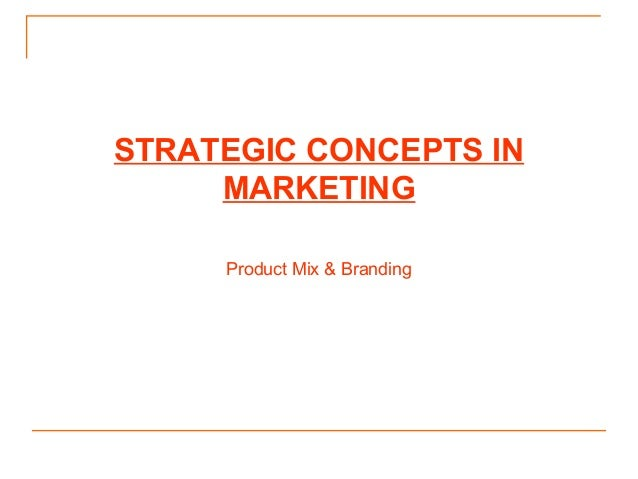 STRATEGIC CONCEPTS IN MARKETING Product Mix & Branding
