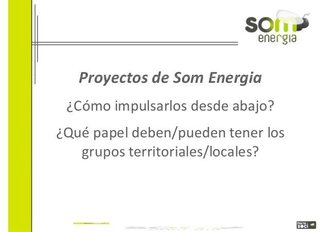 Proyectos ddee SSoomm EEnneerrggiiaa  ¿Cómo impulsarlos desde abajo?  ¿Qué papel deben/pueden tener los  ggrruuppooss ttee...