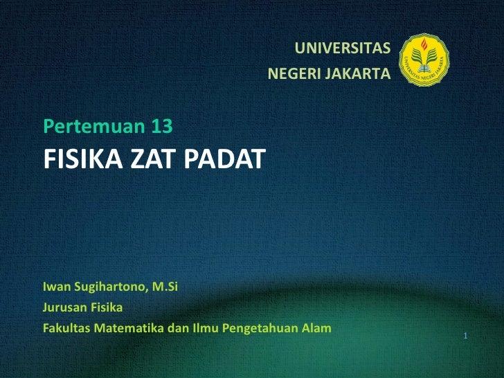 Pertemuan 13 FISIKA ZAT PADAT Iwan Sugihartono, M.Si Jurusan Fisika Fakultas Matematika dan Ilmu Pengetahuan Alam