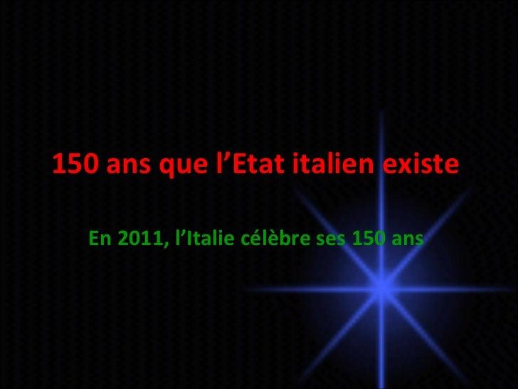 150 ans que l'Etat italien existe  En 2011, l'Italie célèbre ses 150 ans