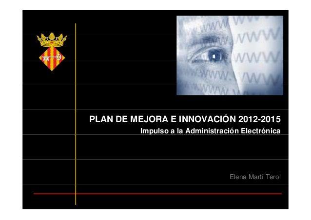 PLAN DE MEJORA E INNOVACIÓN 2012-2015 Impulso a la Administración Electrónicap Elena Martí Terol