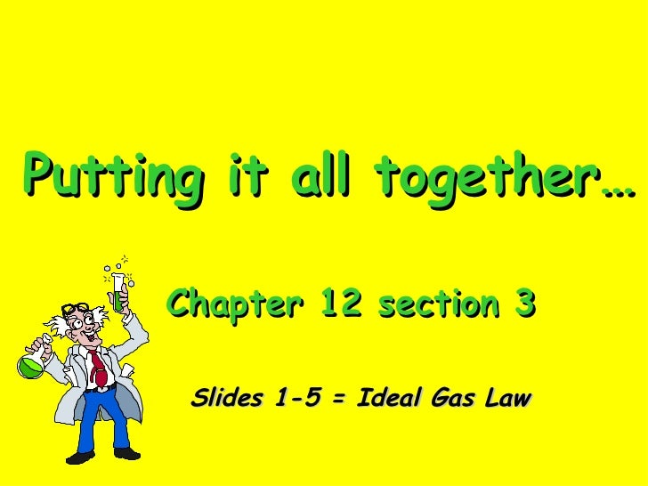 Putting it all together… Chapter 12 section 3 Slides 1-5 = Ideal Gas Law