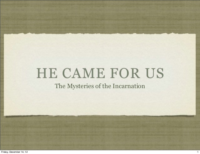 HE CAME FOR US                            The Mysteries of the IncarnationFriday, December 14, 12                         ...