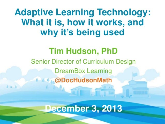 "Adaptive Learning Technology: What it is, how it works, and why it""s being used Tim Hudson, PhD Senior Director of Curricu..."