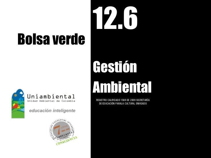 12.6Bolsa verde              Gestión              Ambiental              REGISTRO CALIFICADO 1568 DE 2009 SECRETARÍA      ...