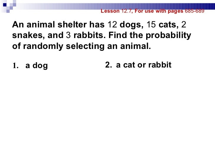 Lesson  12.7 , For use with pages  685-689 1.   a dog 2. a cat or rabbit An animal shelter has  12  dogs,  15  cats,  2  s...