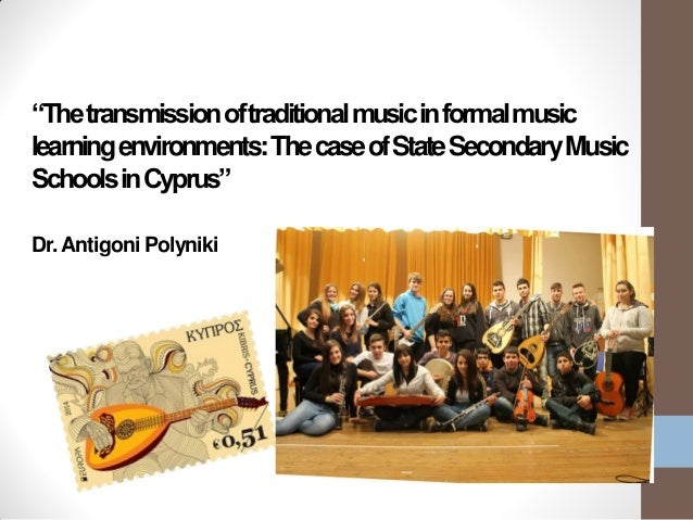 """Thetransmissionoftraditionalmusicinformalmusic learningenvironments:ThecaseofStateSecondaryMusic SchoolsinCyprus"" Dr.Anti..."