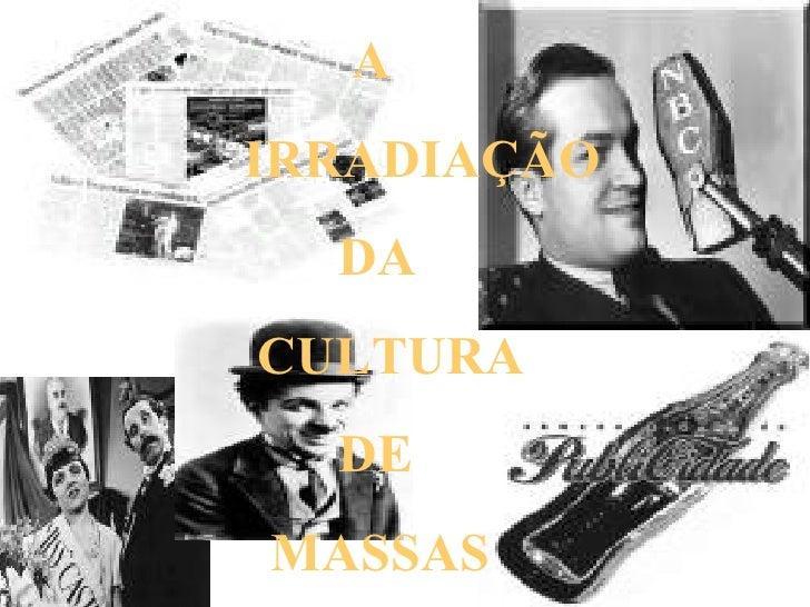 A  IRRADIAÇÃO DA CULTURA DE MASSAS