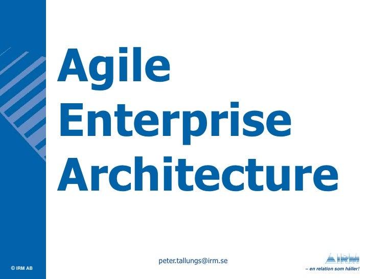 Agile            Enterprise            Architecture                peter.tallungs@irm.se © IRM AB                         ...