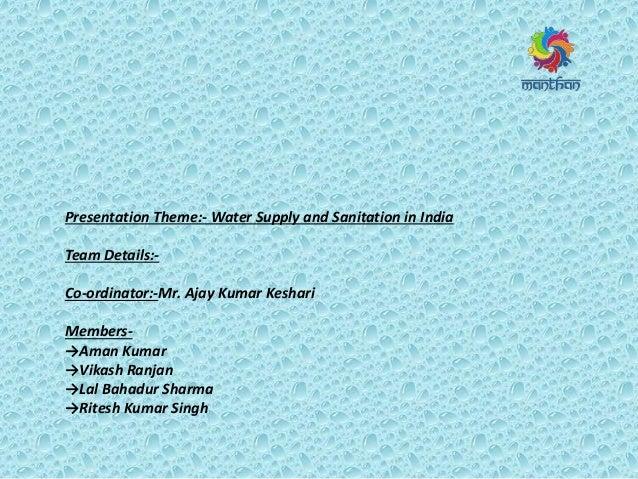 Presentation Theme:- Water Supply and Sanitation in India Team Details:- Co-ordinator:-Mr. Ajay Kumar Keshari Members- →Am...