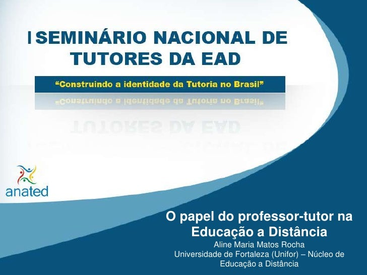 O papel do professor-tutor na Educação a Distância<br />Aline Maria Matos Rocha<br />Universidade de Fortaleza (Unifor) – ...