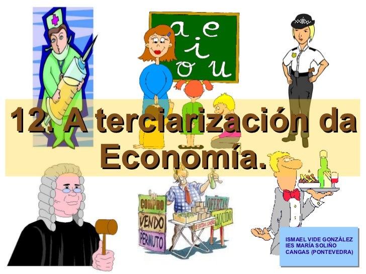 12. A terciarización da Economía. ISMAEL VIDE GONZÁLEZ IES MARÍA SOLIÑO CANGAS (PONTEVEDRA)