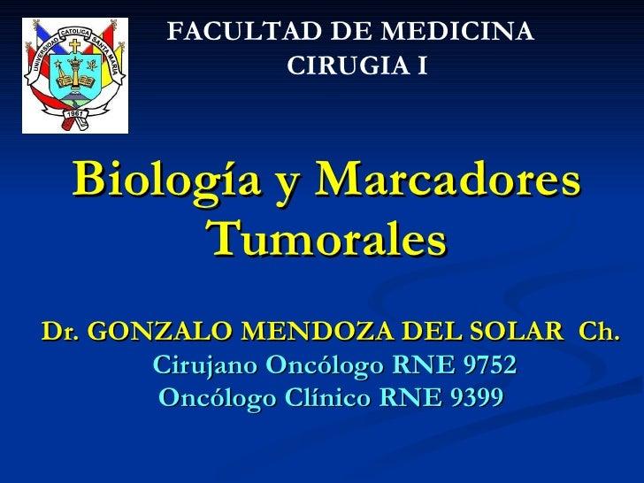 Biología y Marcadores Tumorales Dr. GONZALO MENDOZA DEL SOLAR  Ch. Cirujano Oncólogo RNE 9752 Oncólogo Clínico RNE 9399 FA...