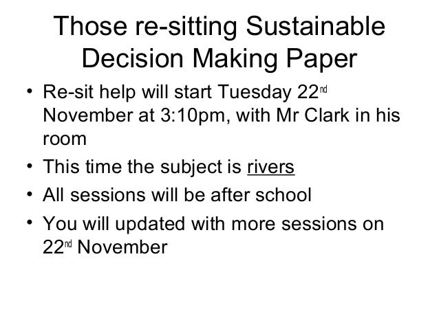 Those re-sitting SustainableDecision Making Paper• Re-sit help will start Tuesday 22ndNovember at 3:10pm, with Mr Clark in...