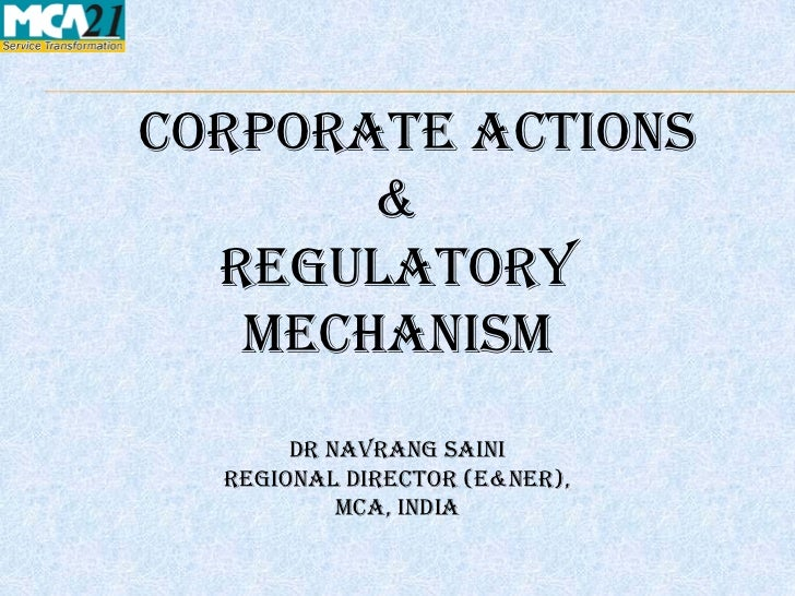 CORPORATE ACTIONS       &  REGULATORY   MECHANISM      Dr Navrang Saini  Regional director (E&NER),          MCA, INDIa