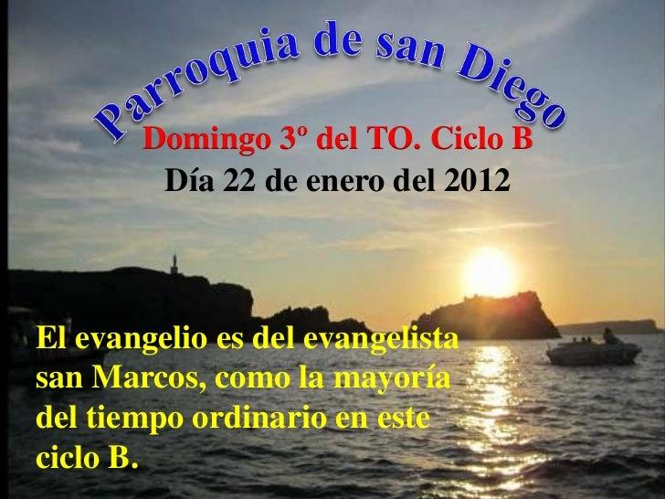 Domingo 3º del TO. Ciclo B        Día 22 de enero del 2012El evangelio es del evangelistasan Marcos, como la mayoríadel ti...