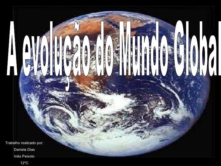 A evolução do Mundo Global Trabalho realizado por: Daniela Dias Inês Peixoto 12ºC